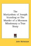 The Martyrdom of Joseph Standing or the Murder of a Mormon Missionary a True Story - John Nicholson