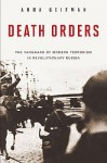 Death Orders: The Vanguard of Modern Terrorism in Revolutionary Russia - Anna Geifman