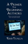 A Primer for Beginning Authors: What You Don't Know That You Don't Know - Kris Tualla