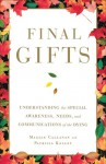 Final Gifts: Understanding the Special Awareness, Needs, and Co - Maggie Callanan, Patricia Kelley