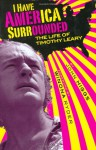 I Have America Surrounded: A Biography of Timothy Leary - J.M.R. Higgs