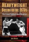 Heavyweight Boxing in the 1970s: The Great Fighters and Rivalries - Joe Ryan