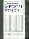 A Short History of Medical Ethics - Albert R. Jonsen