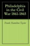 Philadelphia in the Civil War 1861-1865 - Frank Hamilton Taylor
