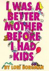 I Was a Better Mother Before I Had Kids - Lori Borgman