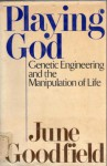 Playing God: Genetic Engineering and the Manipulation of Life - June Goodfield