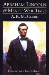 Abraham Lincoln and Men of War-Times: Some Personal Recollections of War and Politics during the Lincoln Administration (Fourth Edition) - Alexander K. McClure, James A. Rawley