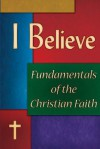 I Believe: Fundamentals of the Christian Faith - Mark Bird, Allan Brown, Ben Durr, Stephen Gibson