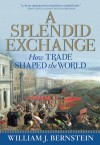 A Splendid Exchange: How Trade Shaped the World from Prehistory to Today - William J. Bernstein