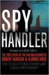 Spy Handler: Memoir of a KGB Officer - The True Story of the Man Who Recruited Robert Hanssen and Aldrich Ames - Victor Cherkashin, Gregory Feifer