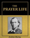 The Prayer Life [Illustrated] [Annotated] - Andrew Murray