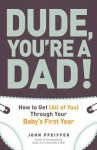 Dude, You're a Dad!: How to Get (All of You) Through Your Baby's First Year - John Pfeiffer