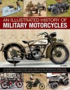 An Illustrated History of Military Motorcycles: 100 Years of Wartime Motorcycles, from the First Machines of World War I to the Diesel-Powered Types and Quad Bikes of Today, with 230 Photographs - Pat Ware