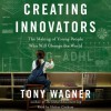 Creating Innovators: The Making of Young People Who Will Change the World (Audio) - Tony Wagner, Holter Graham