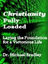 Christianity Fully Loaded - Laying The Foundation For A Victorious Life - Michael Bradley