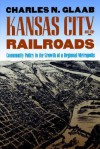 Kansas City and the Railroads: Community Policy in the Growth of a Regional Metropolis - Charles N. Glaab