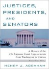 Justices, Presidents and Senators, Revised: A History of the U.S. Supreme Court Appointments from Washington to Clinton - Henry J. Abraham