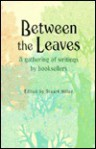 Between the Leaves: A Gathering of Writings by Booksellers - Stuart Miller