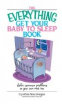 The Everything Get Your Baby To Sleep Book: Solve Common Problems So You Can Rest, Too (Everything®) - Cynthia MacGregor