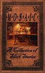 MOSIAC, A Collection Of Short Stories - Heidi Tassone, Rita Salter, Dawn Boeder Johnson, Norma Howell, William Waltz, Frederick West, Virginia J Sciarpelletti, Irene B Gardner, Gayle Farmer, Marjorie Doering