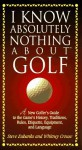 I Know Absolutely Nothing About Golf: A New Golfer's Guide to the Game's History, Traditions, Rules, Etiquette, Equipment, and Language - Steve Eubanks