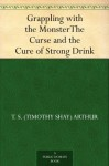 Grappling with the MonsterThe Curse and the Cure of Strong Drink - T.S. Arthur
