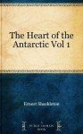 The Heart of the Antarctic Vol 1 - Ernest Shackleton