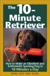 The 10-Minute Retriever: How to Make an Obedient and Enthusiastic Gun Dog in 10 Minutes a Day - John I. Dahl, Amy Dahl