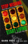 Stop Wishing, Start Living: Stop Wishing for the Life You Don't Have and Start Living the Life You Do - Barb Frye, Greg Smith