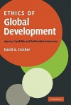 Ethics of Global Development: Agency, Capability, and Deliberative Democracy - David A. Crocker