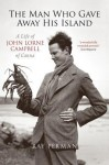 The Man Who Gave Away His Island: A Life of John Lorne Campbell of Canna - Ray Perman