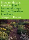 How to Make a Garden: the 7 Essential Steps for the Canadian Gardener - Marjorie Harris