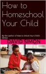 How to Homeschool Your Child: By the author of How to Unlock Your Child's Genius - David Simon