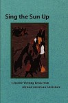 Sing the Sun Up: Creative Writing Ideas from African American Literature - Lorenzo Thomas