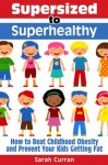 Supersized to Superhealthy! Beat Childhood Obesity and Stop Your Kids Getting Fat. Healthy eating for children can be fun and easy! - Sarah Curran