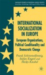 International Socialization in Europe: European Organizations, Political Conditionality and Democratic Change - Frank Schimmelfennig, Stefan Engert, Heiko Knobel