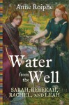 Water from the Well: Sarah, Rebekah, Rachel, and Leah - Anne Roiphe