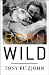 Born Wild: The Extraordinary Story of One Man's Passion for Africa - Tony Fitzjohn