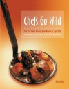 Chefs Go Wild: Fish and Game Recipes from America's Top Chefs - Rebecca Gray