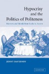 Hypocrisy and the Politics of Politeness: Manners and Morals from Locke to Austen - Jenny Davidson