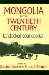Mongolia in the Twentieth Century: Landlocked Cosmopolitan - Stephen Kotkin