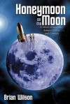 Honeymoon on the Moon: A Novel of Romance, Science Fiction, and Comedy - Brian Wilson