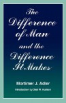 The Difference of Man and the Difference It Makes - Mortimer J. Adler