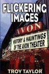 Flickering Images: The History & Hauntings of the Avon Theatre - Troy Taylor