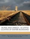 Alpha and Omega: A Little Cluster of Easter Blossoms - Robert J. Burdette, Clara Vista Press. pbl, Fred S. Lang Co. bdd