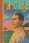John G. Lake: His Life, His Sermons, His Boldness of Faith - John G. Lake, Kenneth Copeland