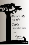 Dance Me On The Table, with a short story: dog be.: a novel en route - R. Muir