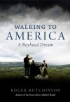 Walking to America: A Boyhood Dream - Roger Hutchinson