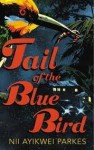 Tail of the Blue Bird - Nii Ayikwei Parkes