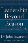 Leadership Beyond Reason: How Great Leaders Succeed by Harnessing the Power of Their Values, Feelings, and Intuition - John Townsend